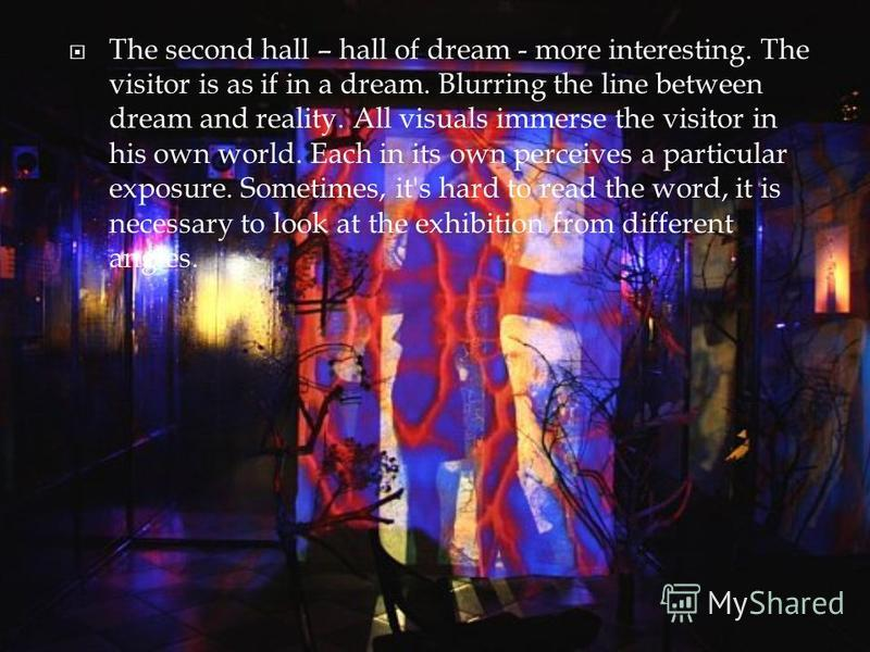 The second hall – hall of dream - more interesting. The visitor is as if in a dream. Blurring the line between dream and reality. All visuals immerse the visitor in his own world. Each in its own perceives a particular exposure. Sometimes, it's hard
