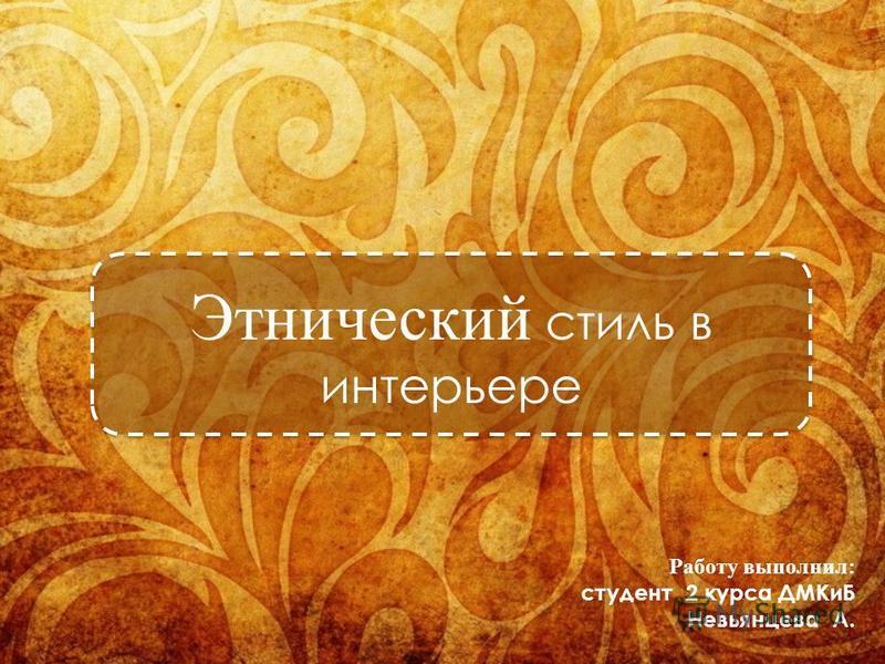 Работу выполнил: студент 2 курса ДМКиБ Невьянцева А. Этнический стиль в интерьере