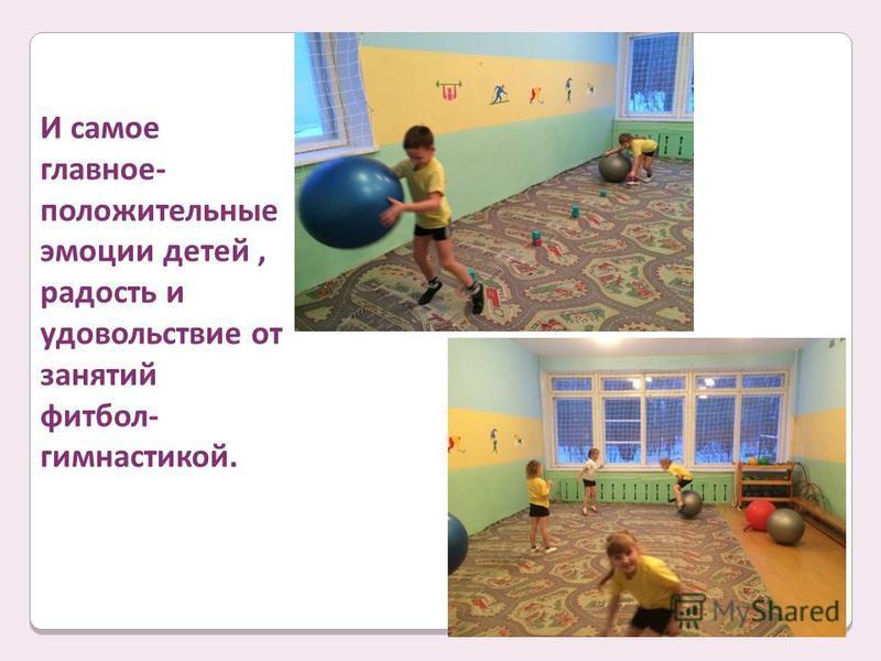 И самое главное- положительные эмоции детей, радость и удовольствие от занятий фитбол- гимнастикой.