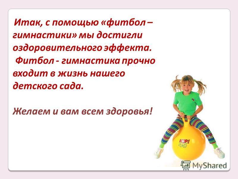 Итак, с помощью «фитбол – гимнастики» мы достигли оздоровительного эффекта. Фитбол - гимнастика прочно входит в жизнь нашего детского сада. Желаем и вам всем здоровья!