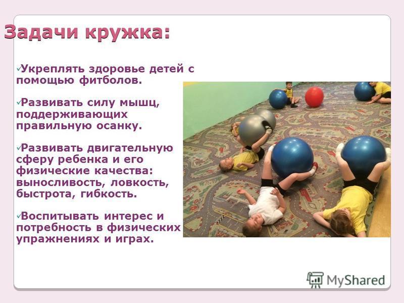 Задачи кружка: Укреплять здоровье детей с помощью фитболов. Развивать силу мышц, поддерживающих правильную осанку. Развивать двигательную сферу ребенка и его физические качества: выносливость, ловкость, быстрота, гибкость. Воспитывать интерес и потре
