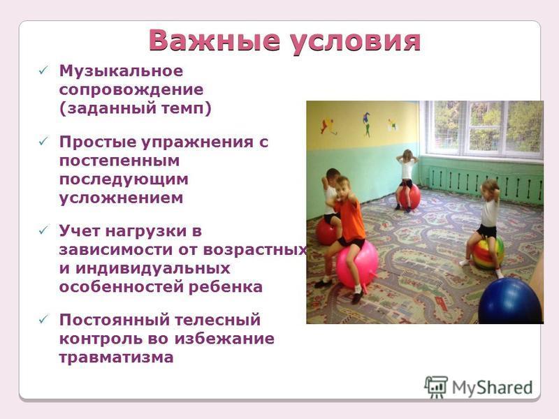 Важные условия Музыкальное сопровождение (заданный темп) Простые упражнения с постепенным последующим усложнением Учет нагрузки в зависимости от возрастных и индивидуальных особенностей ребенка Постоянный телесный контроль во избежание травматизма