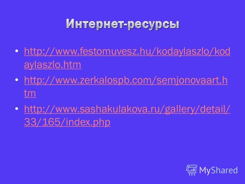http://www.festomuvesz.hu/kodaylaszlo/kod aylaszlo.htm http://www.festomuvesz.hu/kodaylaszlo/kod aylaszlo.htm http://www.zerkalospb.com/semjonovaart.h tm http://www.zerkalospb.com/semjonovaart.h tm http://www.sashakulakova.ru/gallery/detail/ 33/165/i