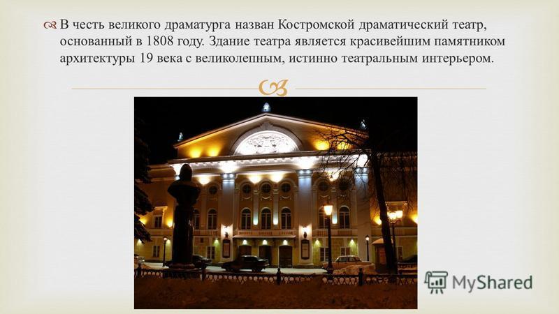 В честь великого драматурга назван Костромской драматический театр, основанный в 1808 году. Здание театра является красивейшим памятником архитектуры 19 века с великолепным, истинно театральным интерьером.