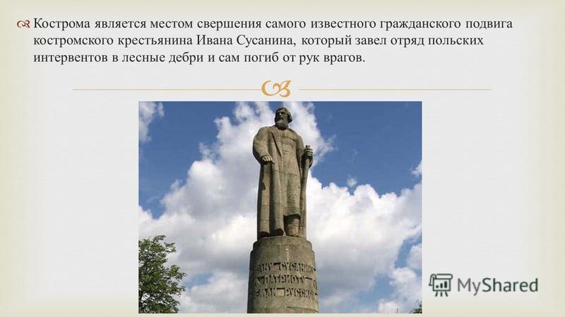 Кострома является местом свершения самого известного гражданского подвига костромского крестьянина Ивана Сусанина, который завел отряд польских интервентов в лесные дебри и сам погиб от рук врагов.