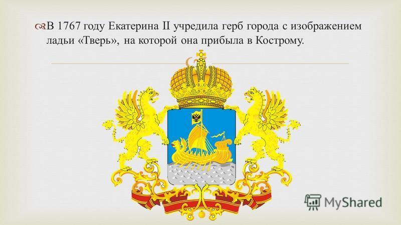 В 1767 году Екатерина II учредила герб города с изображением ладьи « Тверь », на которой она прибыла в Кострому.