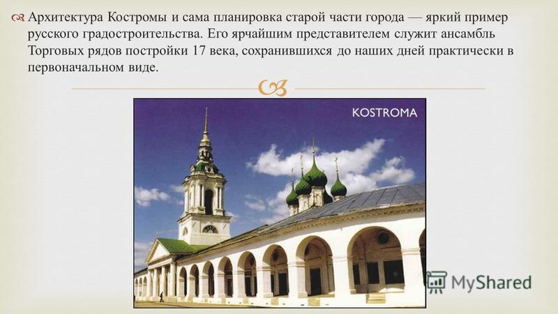 Архитектура Костромы и сама планировка старой части города яркий пример русского градостроительства. Его ярчайшим представителем служит ансамбль Торговых рядов постройки 17 века, сохранившихся до наших дней практически в первоначальном виде.