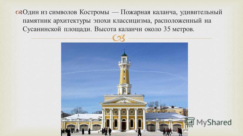 Один из символов Костромы Пожарная каланча, удивительный памятник архитектуры эпохи классицизма, расположенный на Сусанинской площади. Высота каланчи около 35 метров.
