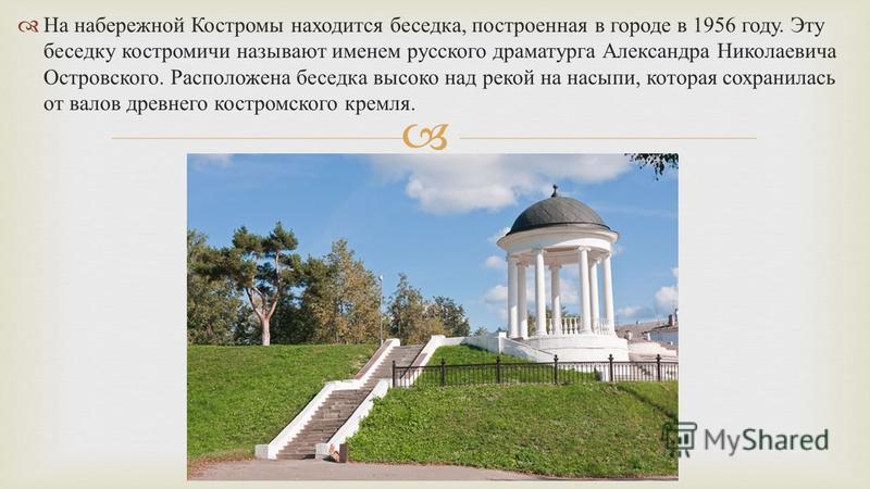 На набережной Костромы находится беседка, построенная в городе в 1956 году. Эту беседку костромичи называют именем русского драматурга Александра Николаевича Островского. Расположена беседка высоко над рекой на насыпи, которая сохранилась от валов др