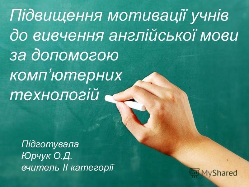 Підвищення мотивації учнів до вивчення англійської мови за допомогою компютерних технологій Підготувала Юрчук О.Д. вчитель ІІ категорії