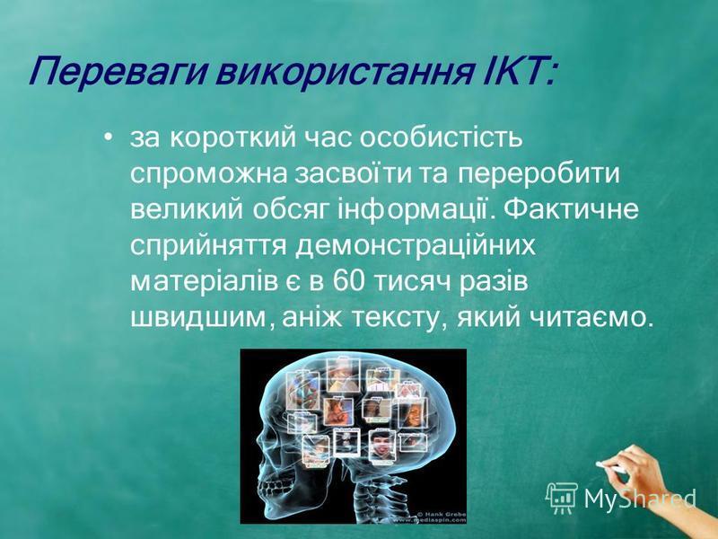 Переваги використання ІКТ: за короткий час особистість спроможна засвоїти та переробити великий обсяг інформації. Фактичне сприйняття демонстраційних матеріалів є в 60 тисяч разів швидшим, аніж тексту, який читаємо.