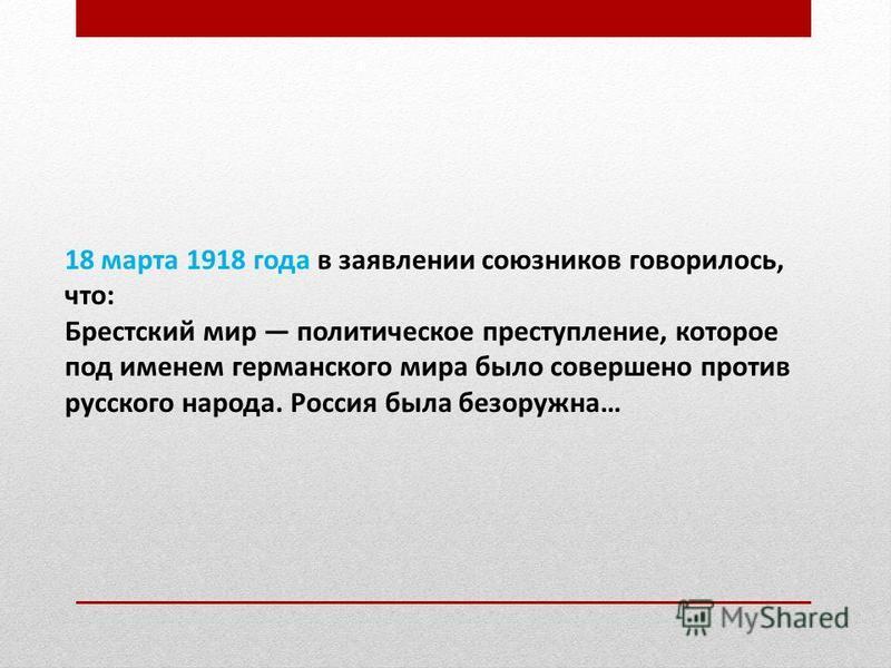 18 марта 1918 года в заявлении союзников говорилось, что: Брестский мир политическое преступление, которое под именем германского мира было совершено против русского народа. Россия была безоружна…