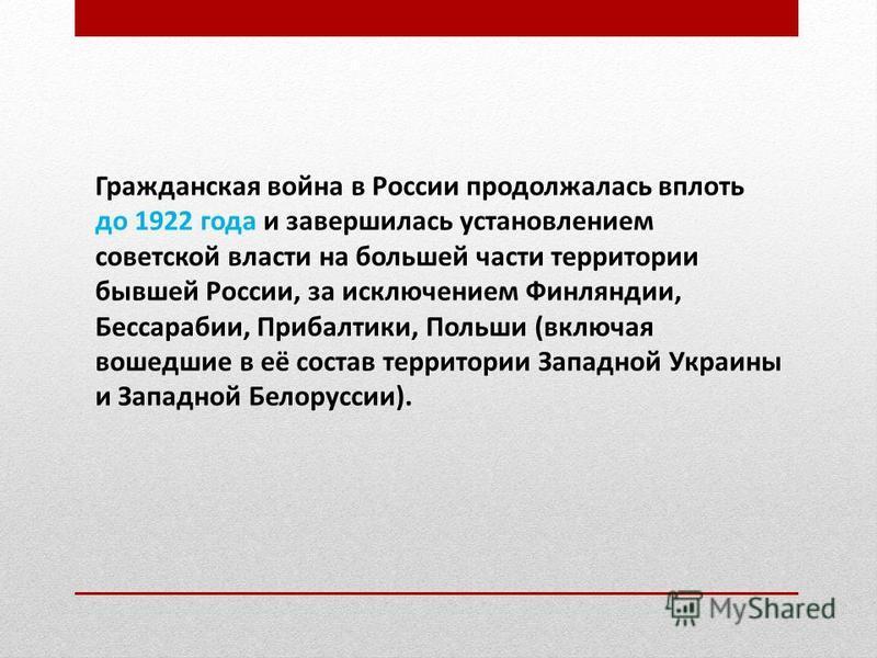 Гражданская война в России продолжалась вплоть до 1922 года и завершилась установлением советской власти на большей части территории бывшей России, за исключением Финляндии, Бессарабии, Прибалтики, Польши (включая вошедшие в её состав территории Запа