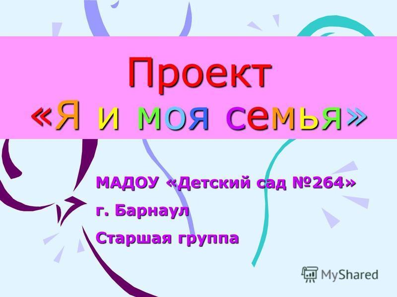Проект «Я и моя семья» МАДОУ «Детский сад 264» г. Барнаул Старшая группа