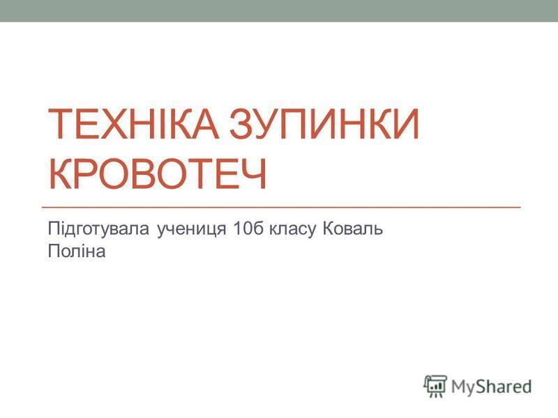 ТЕХНІКА ЗУПИНКИ КРОВОТЕЧ Підготувала учениця 10б класу Коваль Поліна