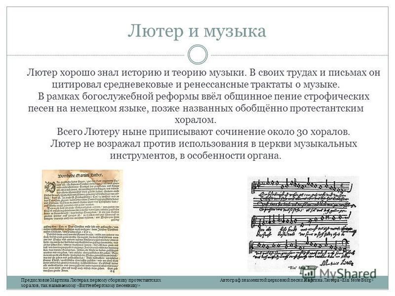 Лютер и музыка Лютер хорошо знал историю и теорию музыки. В своих трудах и письмах он цитировал средневековые и ренессансные трактаты о музыке. В рамках богослужебной реформы ввёл общинное пение строфических песен на немецком языке, позже названных о