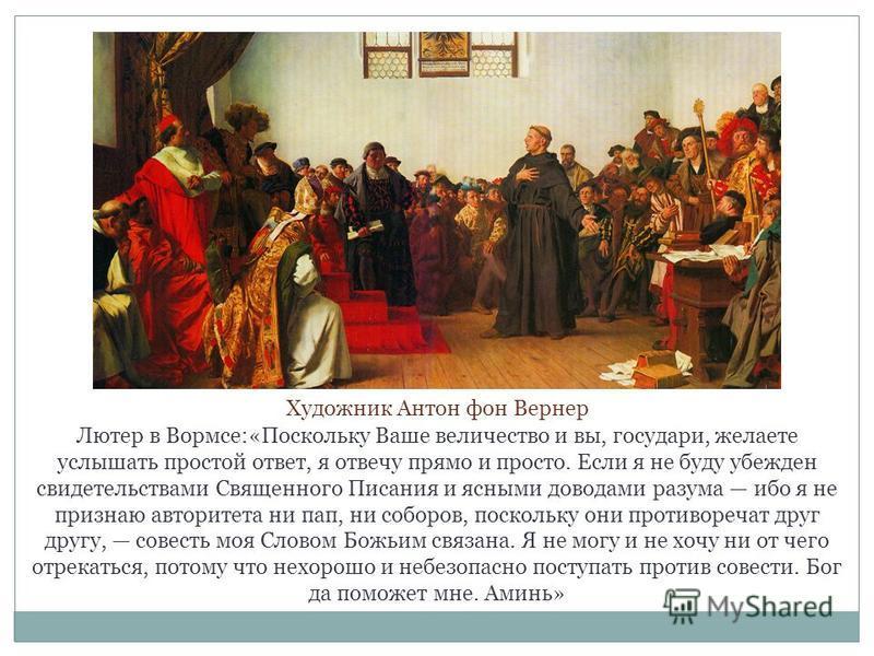 Лютер в Вормсе:«Поскольку Ваше величество и вы, государи, желаете услышать простой ответ, я отвечу прямо и просто. Если я не буду убежден свидетельствами Священного Писания и ясными доводами разума ибо я не признаю авторитета ни пап, ни соборов, поск