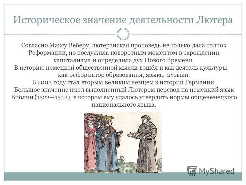 Историческое значение деятельности Лютера Согласно Максу Веберу, лютеранская проповедь не только дала толчок Реформации, но послужила поворотным моментом в зарождении капитализма и определила дух Нового Времени. В историю немецкой общественной мысли