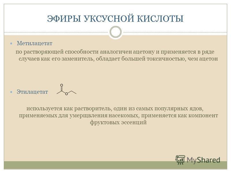 ЭФИРЫ УКСУСНОЙ КИСЛОТЫ Метилацетат по растворяющей способности аналогичен ацетону и применяется в ряде случаев как его заменитель, обладает большей токсичностью, чем ацетон Этилацетат используется как растворитель, один из самых популярных ядов, прим