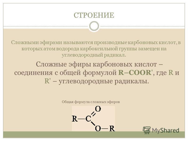 СТРОЕНИЕ Сложные эфиры карбоновых кислот – соединения с общей формулой R–COOR', где R и R' – углеводородные радикалы. Общая формула сложных эфиров Сложными эфирами называются производные карбоновых кислот, в которых атом водорода карбоксильной группы