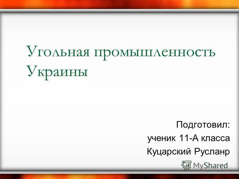 Угольная промышленность Украины Подготовил: ученик 11-А класса Куцарский Русланр