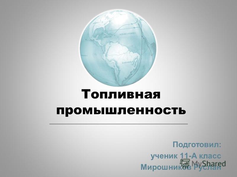 Топливная промышленность Подготовил: ученик 11-А класс Мирошников Руслан