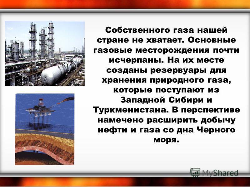 Собственного газа нашей стране не хватает. Основные газовые месторождения почти исчерпаны. На их месте созданы резервуары для хранения природного газа, которые поступают из Западной Сибири и Туркменистана. В перспективе намечено расширить добычу нефт