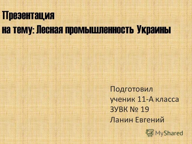 Презентация на тему: Лесная промышленность Украины Подготовил ученик 11-А класса ЗУВК 19 Ланин Евгений