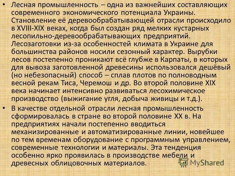 Лесная промышленность – одна из важнейших составляющих современного экономического потенциала Украины. Становление её деревообрабатывающей отрасли происходило в XVIII-XIX веках, когда был создан ряд мелких кустарных лесопильно-деревообрабатывающих пр