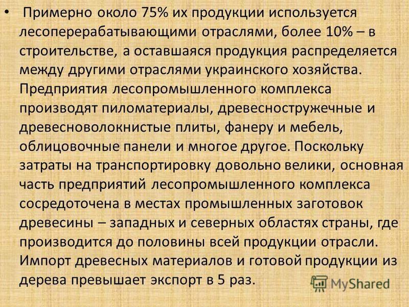 Примерно около 75% их продукции используется лесоперерабатывающими отраслями, более 10% – в строительстве, а оставшаяся продукция распределяется между другими отраслями украинского хозяйства. Предприятия лесопромышленного комплекса производят пиломат