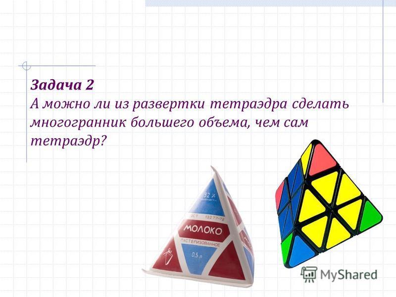 Задача 2 А можно ли из развертки тетраэдра сделать многогранник большего объема, чем сам тетраэдр?