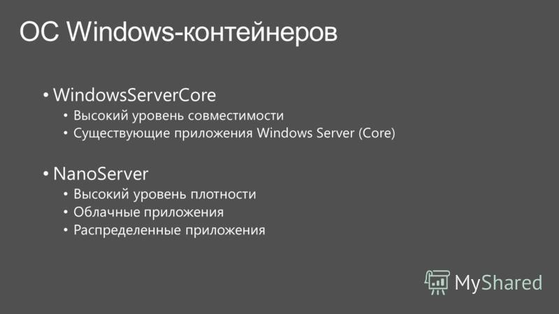 WindowsServerCore Высокий уровень совместимости Существующие приложения Windows Server (Core) NanoServer Высокий уровень плотности Облачные приложения Распределенные приложения