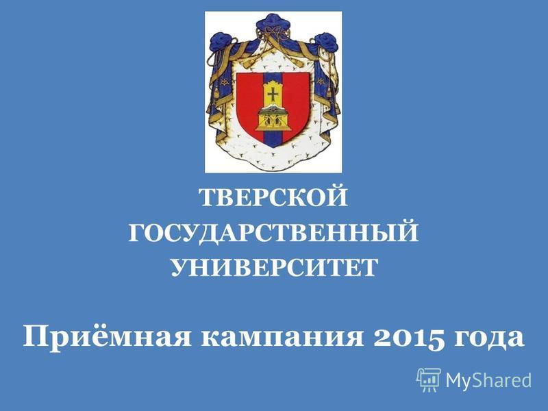 ТВЕРСКОЙ ГОСУДАРСТВЕННЫЙ УНИВЕРСИТЕТ Приёмная кампания 2015 года