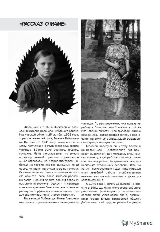 36 «Кормилицына Нина Алексеевна родилась в деревне Косачево Вичугского района Ивановской области 25 октября 1926 года, – рассказывает её дочь, Татьяна Николаев- на Петрова: «В 1941 году, закончив семи- летку, поступила в фельдшерско-акушерское училищ