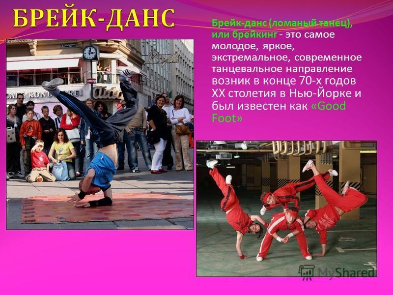 Брейк - данс ( ломаный танец ), или брейкинг - это самое молодое, яркое, экстремальное, современное танцевальное направление возник в конце 70- х годов ХХ столетия в Нью - Йорке и был известен как «Good Foot»
