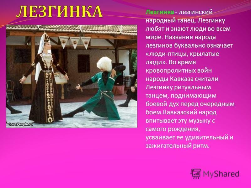 Лезгинка - лезгинский народный танец. Лезгинку любят и знают люди во всем мире. Название народа лезгинов буквально означает « люди - птицы, крылатые люди ». Во время кровопролитных войн народы Кавказа считали Лезгинку ритуальным танцем, поднимающим б