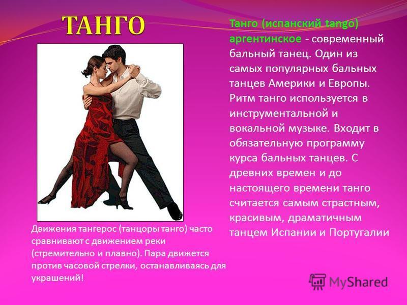 Танго ( испанский tango) аргентинское - современный бальный танец. Один из самых популярных бальных танцев Америки и Европы. Ритм танго используется в инструментальной и вокальной музыке. Входит в обязательную программу курса бальных танцев. С древни
