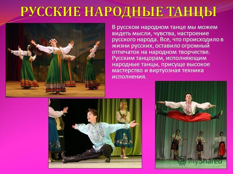 В русском народном танце мы можем видеть мысли, чувства, настроение русского народа. Все, что происходило в жизни русских, оставило огромный отпечаток на народном творчестве. Русским танцорам, исполняющим народные танцы, присуще высокое мастерство и