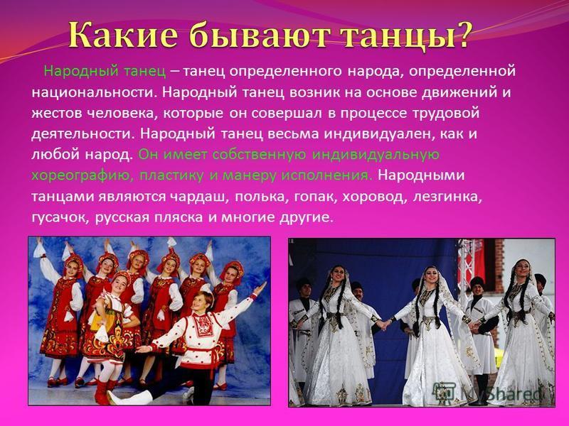 Народный танец – танец определенного народа, определенной национальности. Народный танец возник на основе движений и жестов человека, которые он совершал в процессе трудовой деятельности. Народный танец весьма индивидуален, как и любой народ. Он имее