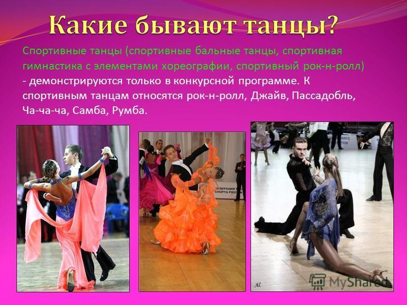 Спортивные танцы ( спортивные бальные танцы, спортивная гимнастика с элементами хореографии, спортивный рок - н - ролл ) - демонстрируются только в конкурсной программе. К спортивным танцам относятся рок - н - ролл, Джайв, Пассадобль, Ча - ча - ча, С