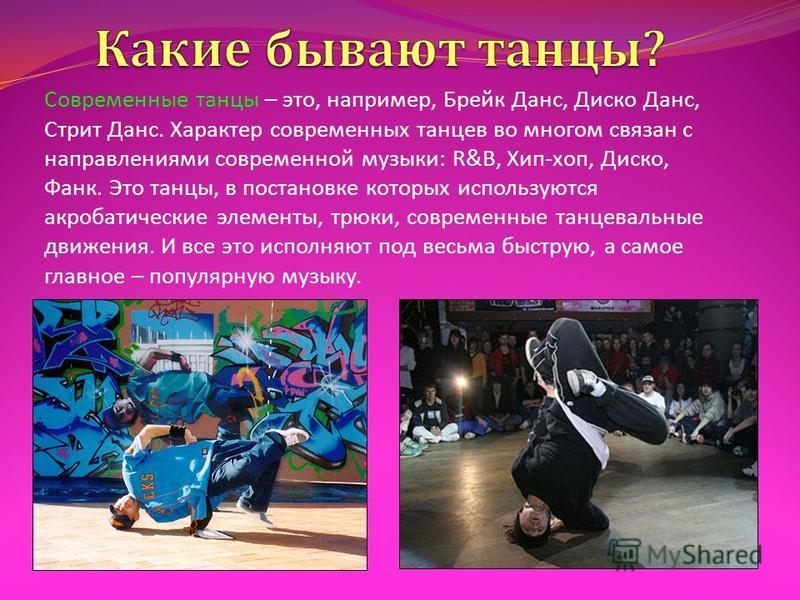 Современные танцы – это, например, Брейк Данс, Диско Данс, Стрит Данс. Характер современных танцев во многом связан с направлениями современной музыки : R&B, Хип - хоп, Диско, Фанк. Это танцы, в постановке которых используются акробатические элементы