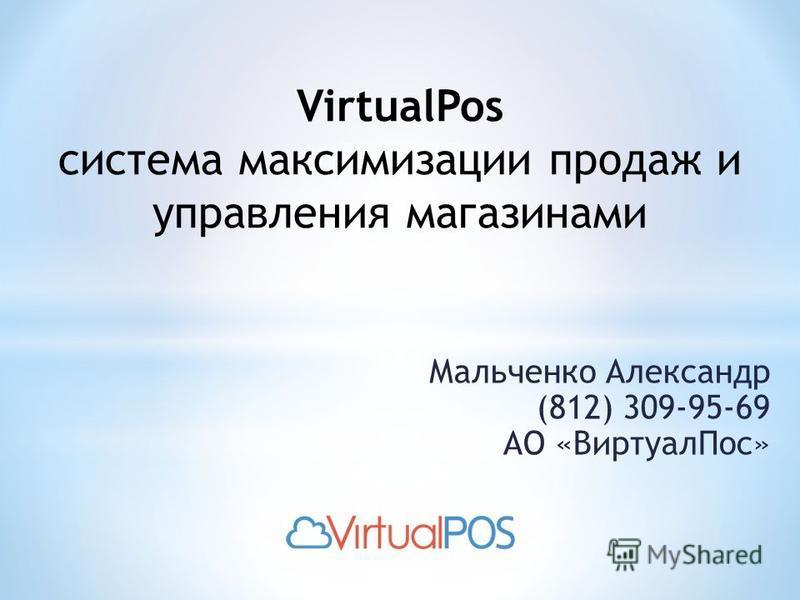 Мальченко Александр (812) 309-95-69 АО «Виртуал Пос» VirtualPos система максимизации продаж и управления магазинами