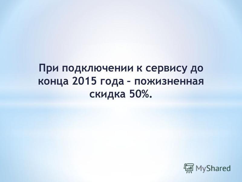 При подключении к сервису до конца 2015 года – пожизненная скидка 50%.