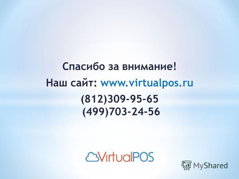 Спасибо за внимание! Наш сайт: www.virtualpos.ru (812)309-95-65 (499)703-24-56