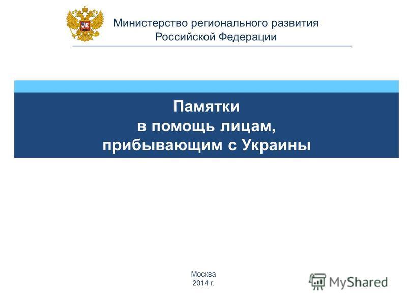 Министерство регионального развития Российской Федерации Памятки в помощь лицам, прибывающим с Украины Москва 2014 г.