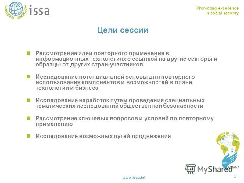 Promoting excellence in social security www.issa.int Цели сессии Рассмотрение идеи повторного применения в информационных технологиях с ссылкой на другие секторы и образцы от других стран-участников Исследование потенциальной основы для повторного ис