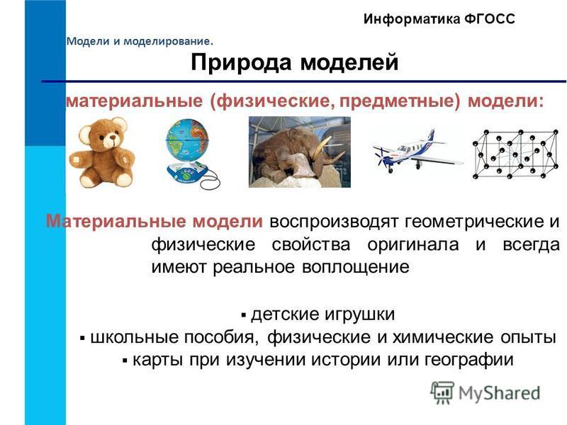 Модели и моделирование. Информатика ФГОСС Природа моделей материальные (физические, предметные) модели: Материальные модели воспроизводят геометрические и физические свойства оригинала и всегда имеют реальное воплощение детские игрушки школьные пособ