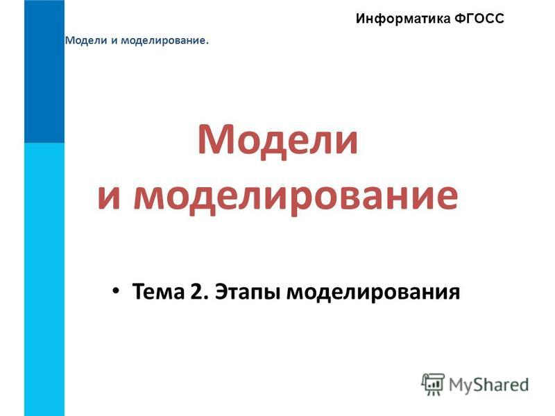 Модели и моделирование. Информатика ФГОСС Модели и моделирование Тема 2. Этапы моделирования