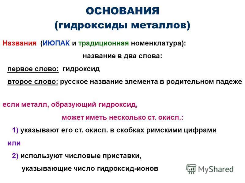 ОСНОВАНИЯ (гидроксиды металлов) Названия (ИЮПАК и традиционная номенклатура): название в два слова: первое слово: гидроксид второе слово: русское название элемента в родительном падеже если металл, образующий гидроксид, может иметь несколько ст. окис