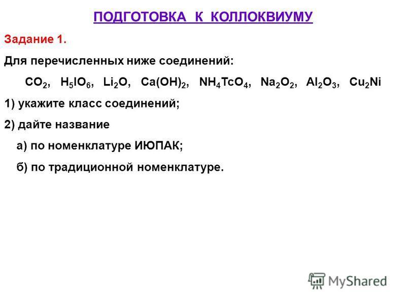 ПОДГОТОВКА К КОЛЛОКВИУМУ Задание 1. Для перечисленных ниже соединений: CO 2, H 5 IO 6, Li 2 O, Ca(OH) 2, NH 4 TcO 4, Na 2 O 2, Al 2 O 3, Cu 2 Ni 1) укажите класс соединений; 2) дайте название а) по номенклатуре ИЮПАК; б) по традиционной номенклатуре.
